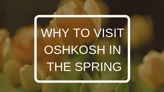 WHY TO VISIT OSHKOSH IN THE SPRING